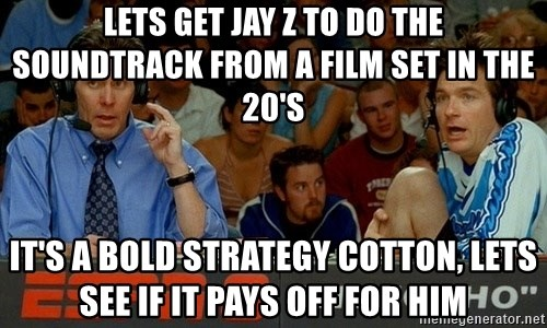 pepper brooks - Lets get jay z to do the soundtrack from a film set in the 20's it's a bold strategy cotton, lets see if it pays off for him