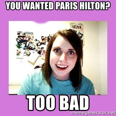 Overly Attached Girlfriend 2 - you wanted paris hilton? too BAD