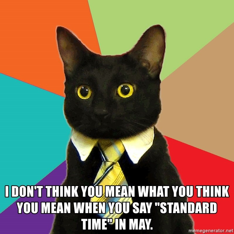 """Business Cat -  I don't think you mean what you think you mean when you say """"StandarD Time"""" in May."""