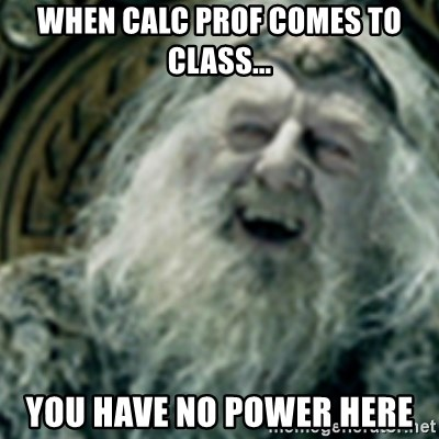 you have no power here - when calc prof comes to class... you have no power here