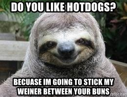 Sexual Sloth - do you like hotdogs? becuase im going to stick my weiner between your buns