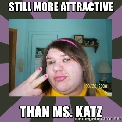 ugly girl - Still more attractive than ms. katz