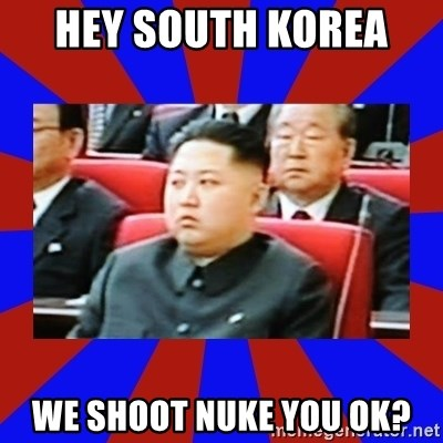 kim jong un - Hey south korea  we shoot nuke you ok?