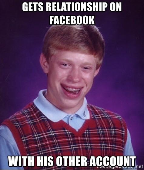 Bad Luck Brian - GETS RELATIONSHIP ON FACEBOOK WITH HIS OTHER ACCOUNT