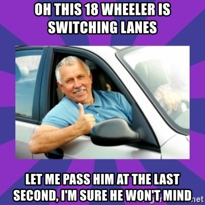 Perfect Driver - OH THIS 18 WHEELER IS SWITCHING LANES LET ME PASS HIM AT THE LAST SECOND, I'M SURE HE WON'T MIND