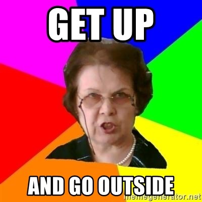 teacher - GET UP  AND GO OUTSIDE