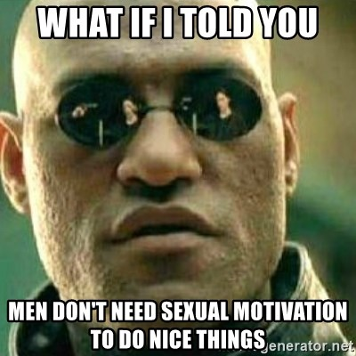 What If I Told You - what if I told you men don't need sexual motivation to do nice things