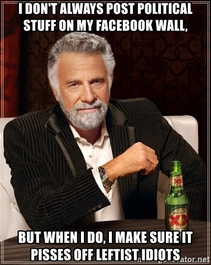 The Most Interesting Man In The World - i don't always post political stuff on my facebook wall,  but when i do, i make sure it pisses off leftist idiots