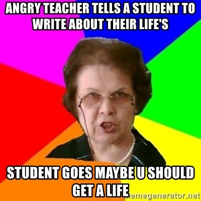 teacher - ANGRY TEACHER TELLS A STUDENT TO WRITE ABOUT THEIR LIFE'S STUDENT GOES MAYBE U SHOULD GET A LIFE
