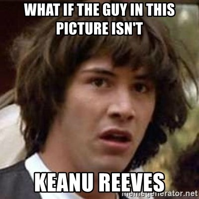 Conspiracy Keanu - what if the guy in this picture isn't keanu reeves