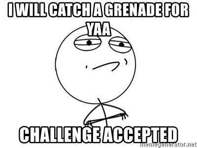 Challenge Accepted - I WILL CATCH A GRENADE FOR YAA CHALLENGE ACCEPTED