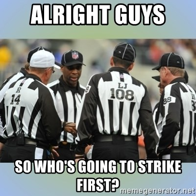 NFL Ref Meeting - ALRIGHT GUYS  SO WHO'S GOING TO STRIKE FIRST?