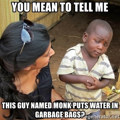 you mean to tell me black kid - YOU MEAN TO TELL ME THIS GUY NAMED MONK PUTS WATER IN GARBAGE BAGS?