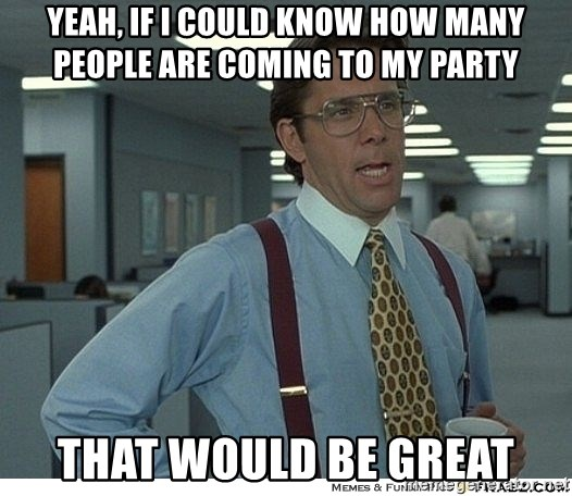 That would be great - YEAH, IF I COULD KNOW HOW MANY PEOPLE ARE COMING TO MY PARTY THAT WOULD BE GREAT