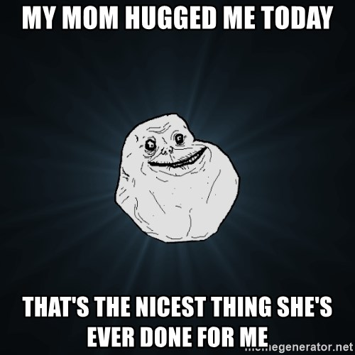 Forever Alone - My MOM HUGGED ME TODAY THAT'S THE NICEST THING SHE'S EVER DONE FOR ME
