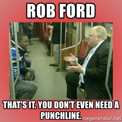 Rob Ford - Rob ford That's it. You don't even need a Punchline.