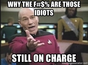 Captain Picard - why the f#$% are those idiots  still on charge