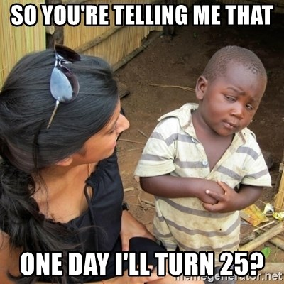 you mean to tell me black kid - so you're telling me that one day i'll turn 25?