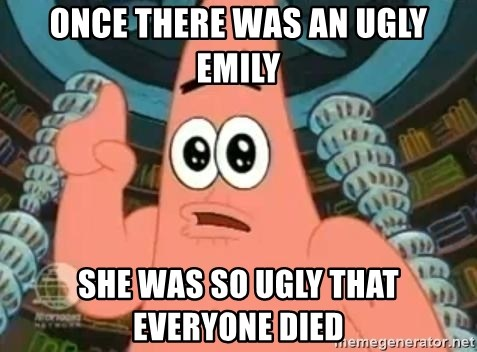 Patrick Says - Once there was an ugly emIly She was so ugly that everyone died