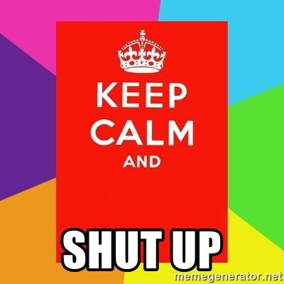 Keep calm and -  SHUT UP