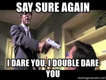 Say what again - say sure again i dare you, i double dare you