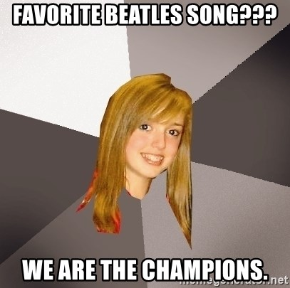 Musically Oblivious 8th Grader - FAVORITE BEATLES SONG??? WE ARE THE CHAMPIONS.