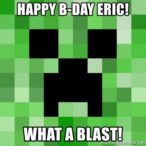 Minecraft Creeper Meme - happy b-day eric! what a blast!