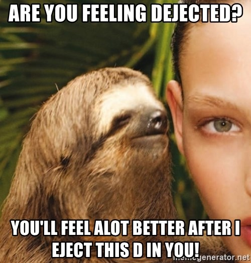 The Rape Sloth - are you feeling dejected? you'll feel alot better after i eject this D in you!