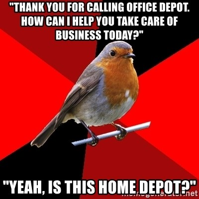 """Retail Robin - """"thank you for calling office depot. how can i help you take care of business today?"""" """"yeah, is this home depot?"""""""