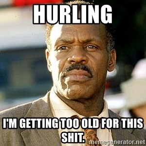 I'm Getting Too Old For This Shit - Hurling I'm getting too old for this shit.
