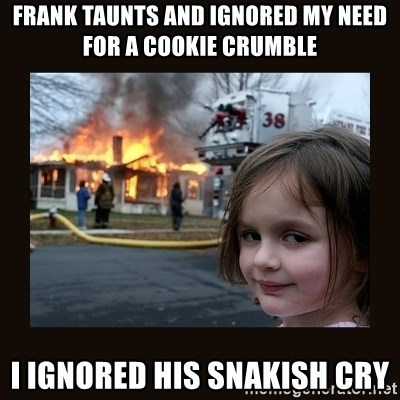 burning house girl - frank taunts and ignorED my need for a cookie crumble I ignored his snAkish CrY