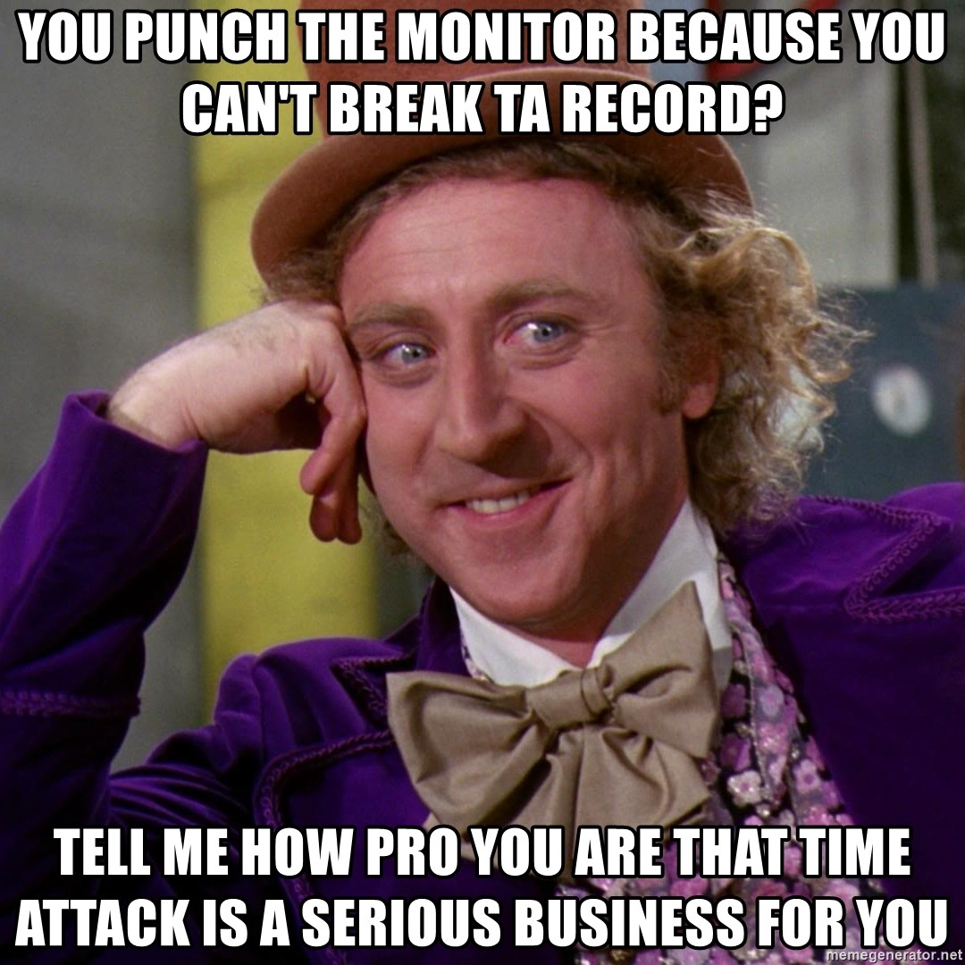 Willy Wonka - YOU PUNCH THE MONITOR BECAUSE YOU CAN'T BREAK TA RECORD? TELL ME HOW PRO YOU ARE THAT TIME ATTACK IS A SERIOUS BUSINESS FOR YOU