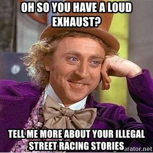 Willy Wonka - oh so you have a loud exhaust? tell me more about your illegal street racing stories