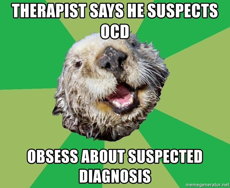 Ocd Otter - THERAPIST SAYS HE SUSPECTS OCD OBSESS ABOUT SUSPECTED DIAGNOSIS