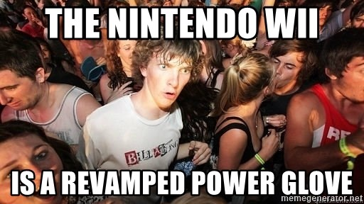 Sudden Realization Ralph - The nintendo wii is a revamped power glove