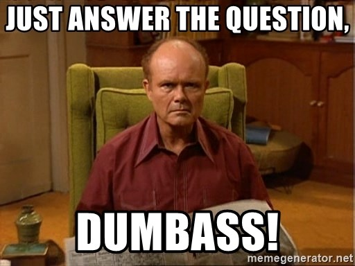 Red Forman - just answer the question,  dumbass!