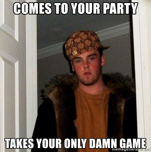 Scumbag Steve - comes to your party takes your only damn game