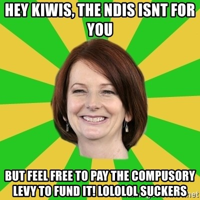 Julia Gillard - HEY KIWIS, THE NDIS ISNT FOR YOU BUT FEEL FREE TO PAY THE COMPUSORY LEVY TO FUND IT! LOLOLOL SUCKERS