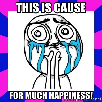 tears of joy dude - This is cause For much happiness!