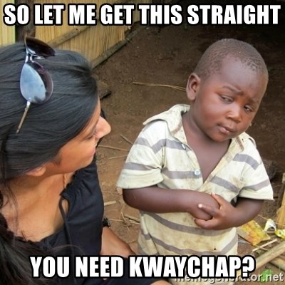 Skeptical 3rd World Kid - So let me get this straight You need kwaychap?