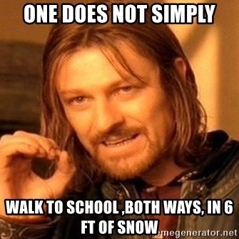 One Does Not Simply - One Does Not Simply walk to school ,both ways, in 6 ft of snow