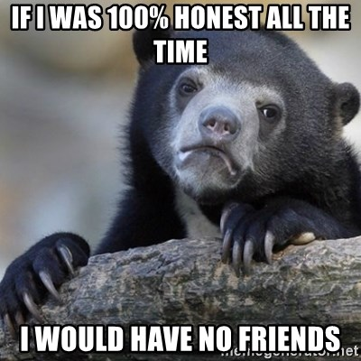 Confession Bear - If I was 100% honest all the time I would have no friends