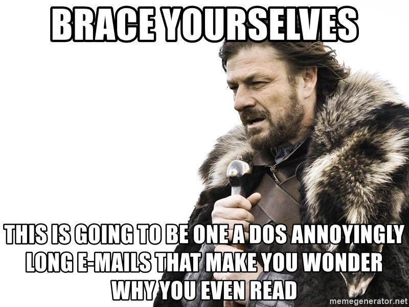 Winter is Coming - Brace Yourselves This is going to be one a dos annoyingly long e-mails that make you wonder why you even read