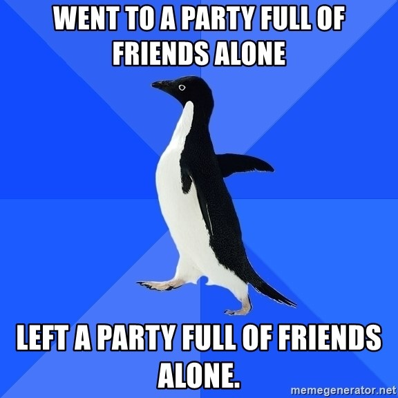 Socially Awkward Penguin - Went to a party full of friends alone Left a party full of friends alone.