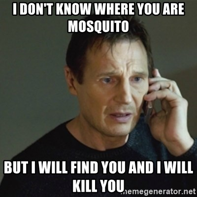 taken meme - I don't know where you are mosquito  But i will find you and i will kill you