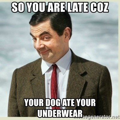 MR bean - so you are late coz your dog ate your underwear