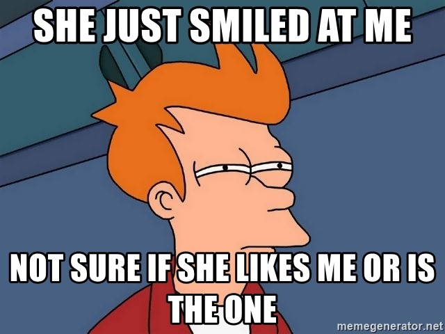 Futurama Fry - she just smiled at me not sure if she likes me or is the one