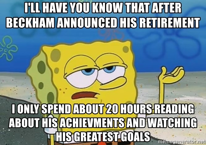 I'll have you know Spongebob - I'll have you know that after Beckham announced his retirement  I only spend about 20 hours reading about his achievments and watching his greatest goals