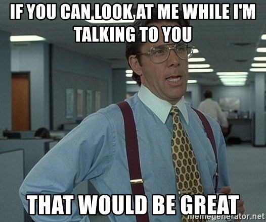 that would be great guy - If you can look at me While i'm talking to you That would be great