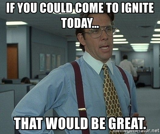 that would be great guy - If you could come to Ignite Today... That would be great.